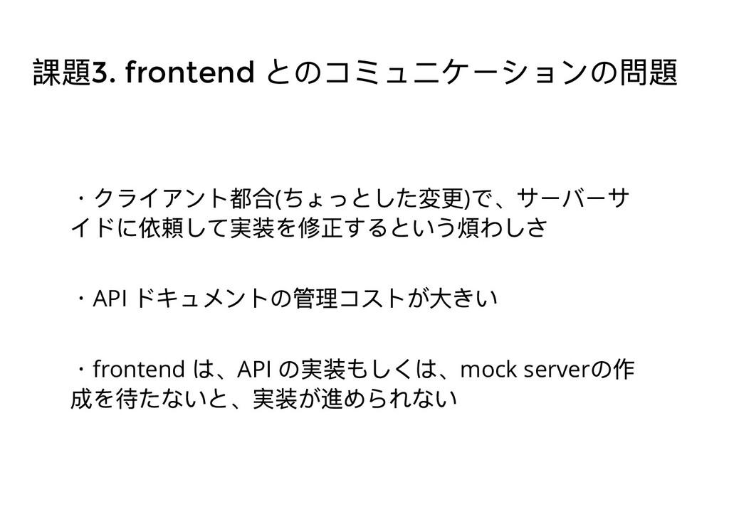 課題3. frontend とのコミュニケーションの問題 ・クライアント都合( ちょっとした変...