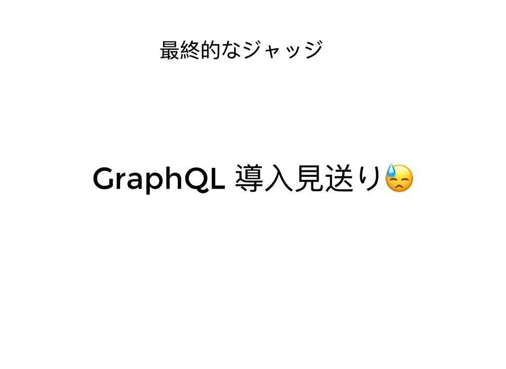 最終的なジャッジ GraphQL 導⼊⾒送り😓