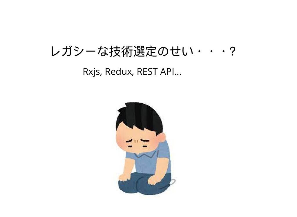 レガシーな技術選定のせい・・・? Rxjs, Redux, REST API...