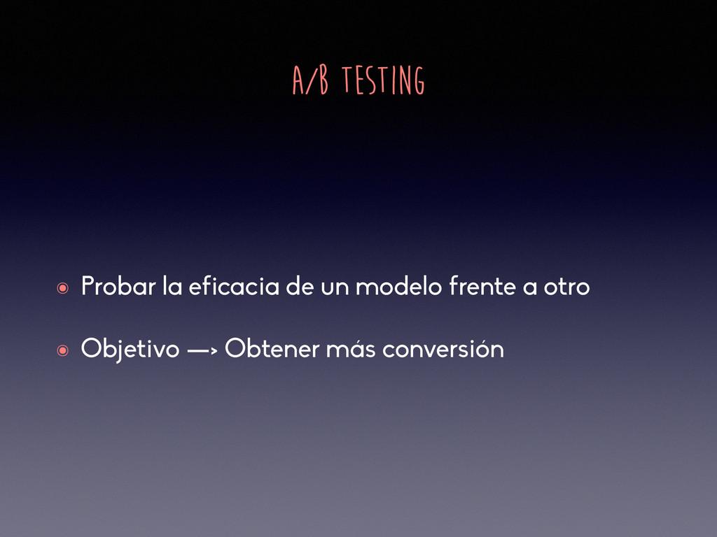 A/B TESTING ๏ Probar la eficacia de un modelo f...