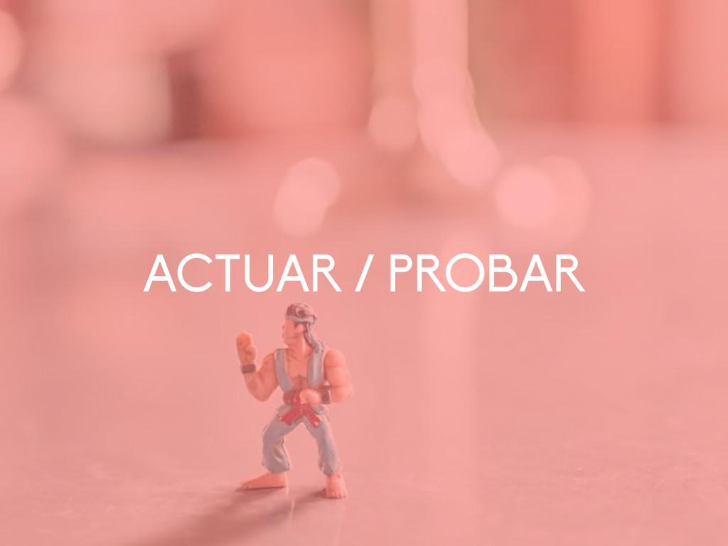 ACTUAR / PROBAR