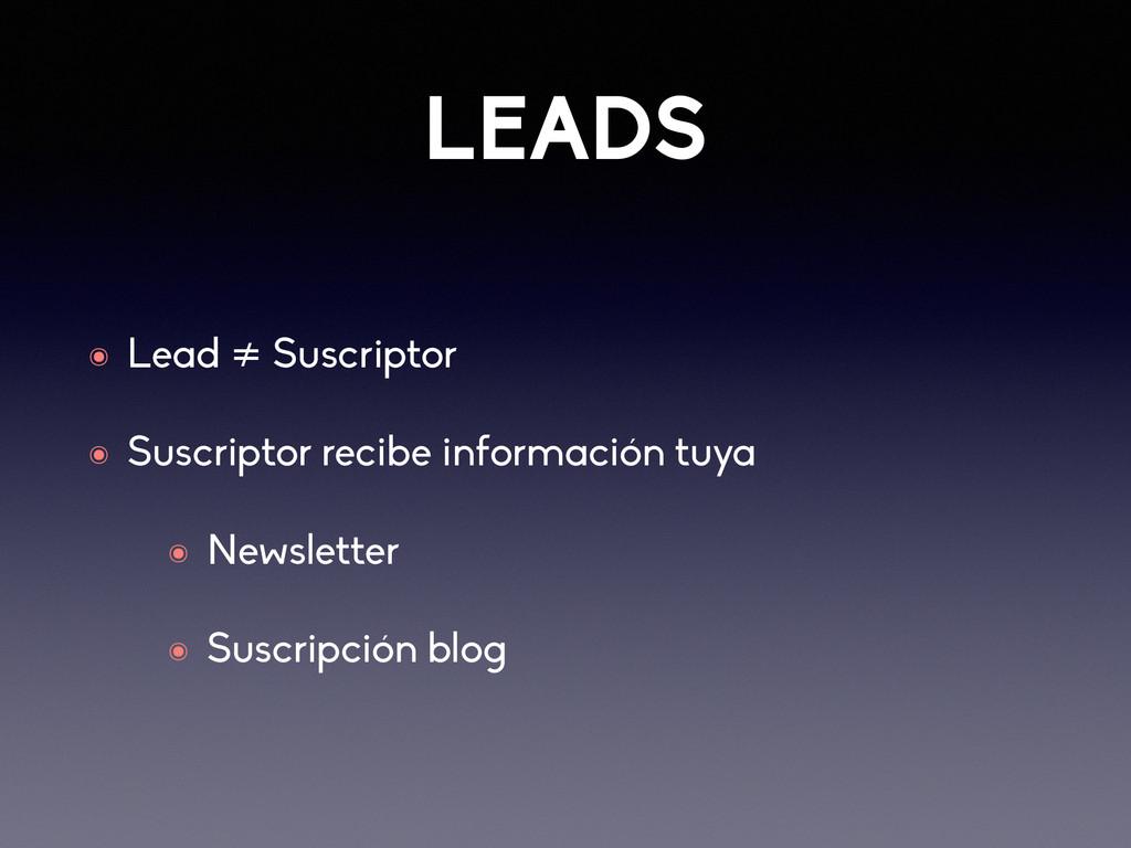 LEADS ๏ Lead ≠ Suscriptor ๏ Suscriptor recibe i...