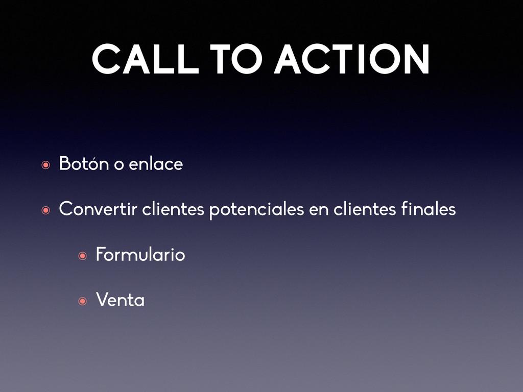 CALL TO ACTION ๏ Botón o enlace ๏ Convertir cli...