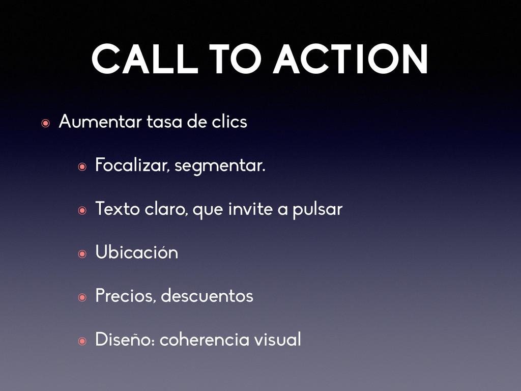 CALL TO ACTION ๏ Aumentar tasa de clics ๏ Focal...
