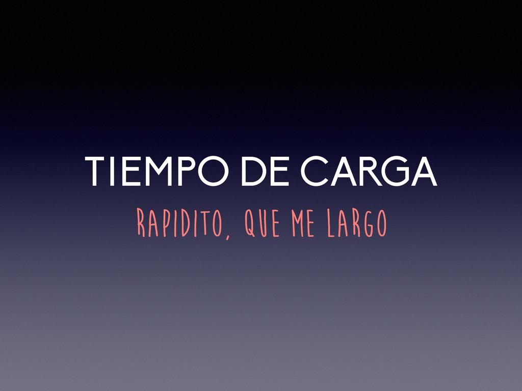 TIEMPO DE CARGA RAPIDITO, QUE ME LARGO
