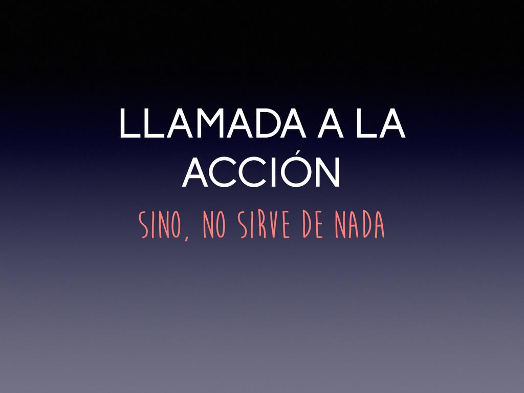 LLAMADA A LA ACCIÓN SINO, NO SIRVE DE NADA