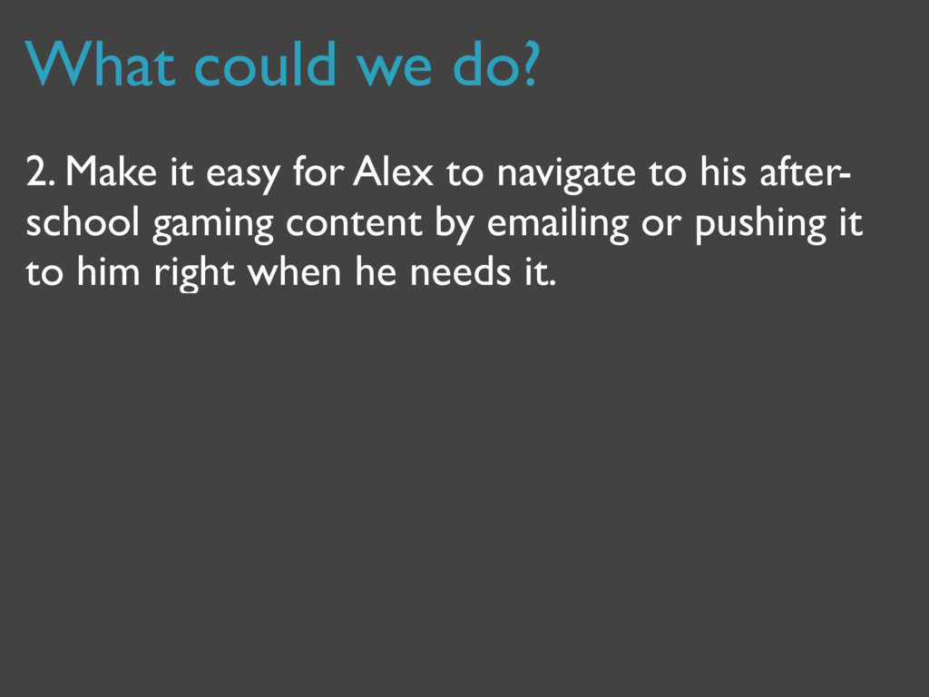 What could we do? 2. Make it easy for Alex to n...