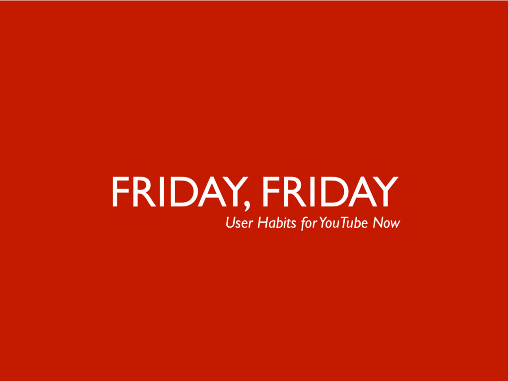 7 FRIDAY, FRIDAY User Habits for YouTube Now