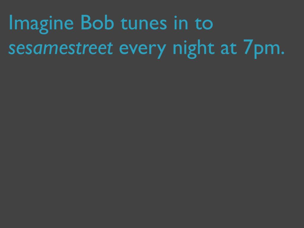 Imagine Bob tunes in to sesamestreet every nigh...