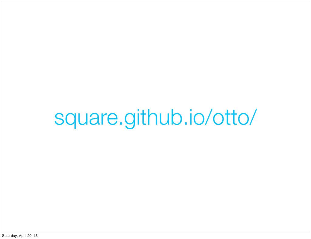 square.github.io/otto/ Saturday, April 20, 13