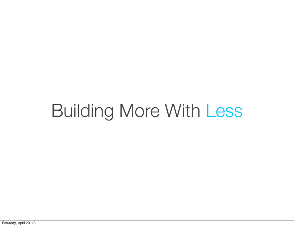 Building More With Less Saturday, April 20, 13