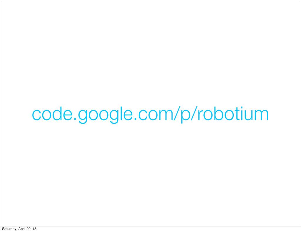code.google.com/p/robotium Saturday, April 20, ...