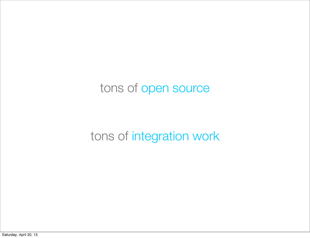 tons of integration work tons of open source Sa...