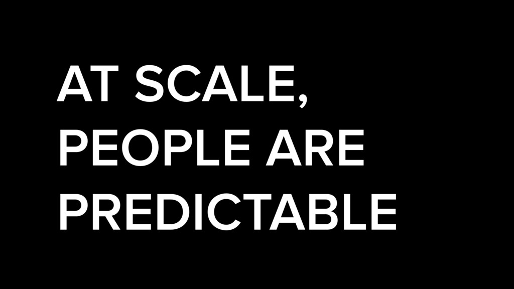AT SCALE, PEOPLE ARE PREDICTABLE