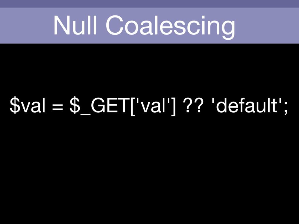 Null Coalescing $val = $_GET['val'] ?? 'default...