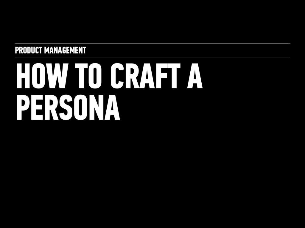 PRODUCT MANAGEMENT HOW TO CRAFT A PERSONA