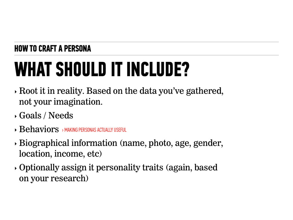 HOW TO CRAFT A PERSONA ‣ Root it in reality. Ba...