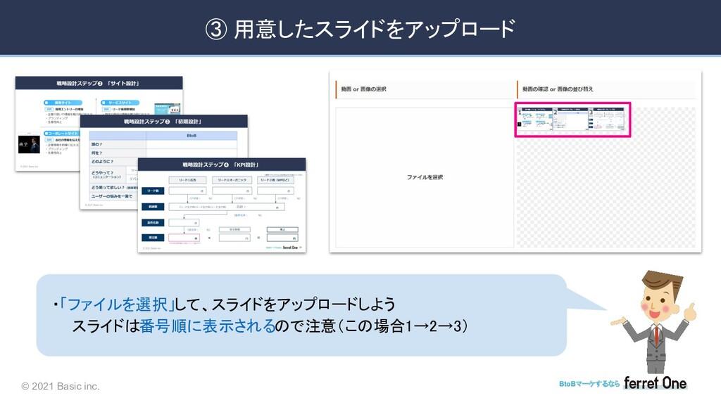 © 2021 Basic inc. BtoBマーケするなら ➂ 用意したスライドをアップロード...