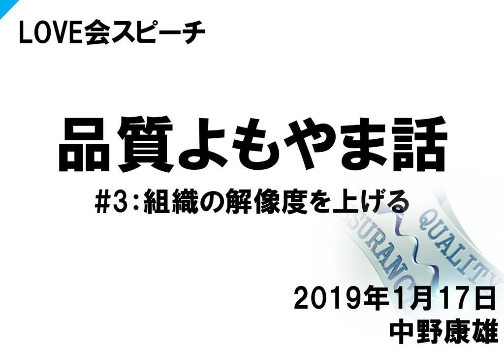 品質よもやま話 #3:組織の解像度を上げる LOVE会スピーチ 2019年1月17日 中野康雄