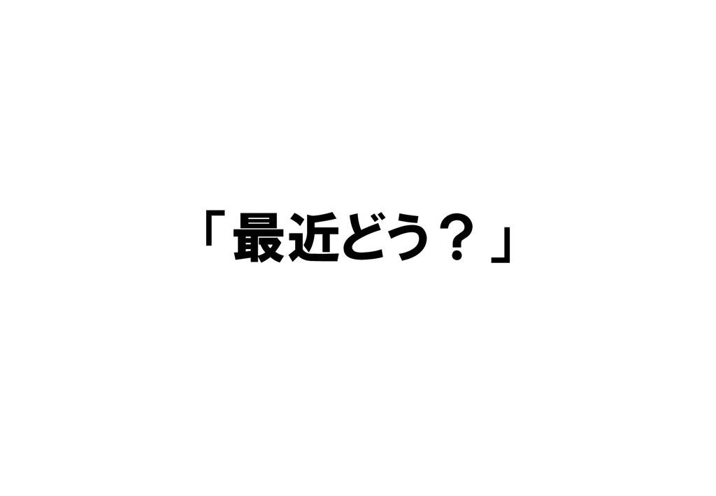 「最近どう?」