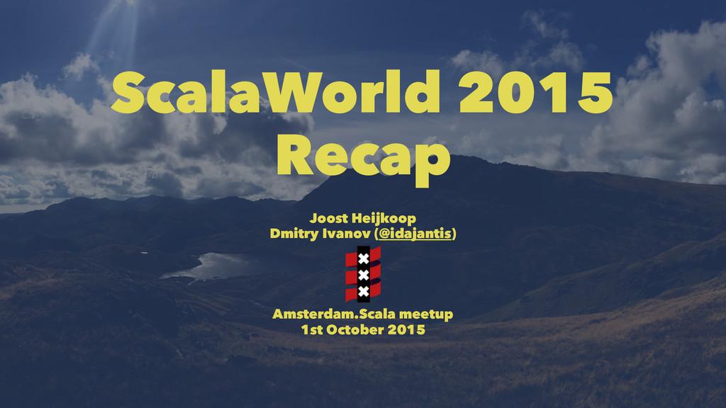 ScalaWorld 2015 Recap Joost Heijkoop Dmitry Iva...