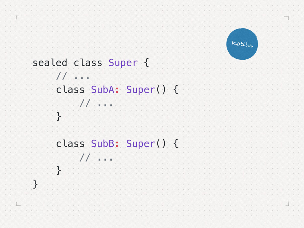 sealed class Super { // ... class SubA: Super()...