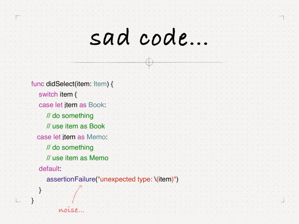 sad code… func didSelect(item: Item) { switch i...