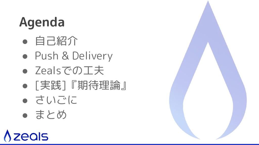 ● 自己紹介 ● Push & Delivery ● Zealsでの工夫 ● [実践]『期待理...