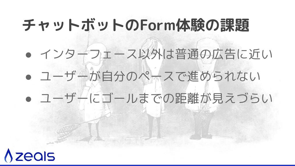チャットボットのForm体験の課題 ● インターフェース以外は普通の広告に近い ● ユーザーが...
