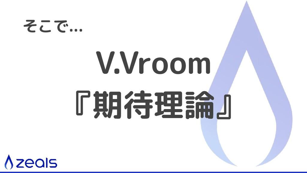 V.Vroom 『期待理論』 そこで...