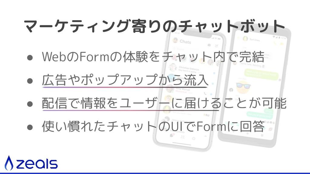 マーケティング寄りのチャットボット ● WebのFormの体験をチャット内で完結 ● 広告やポ...