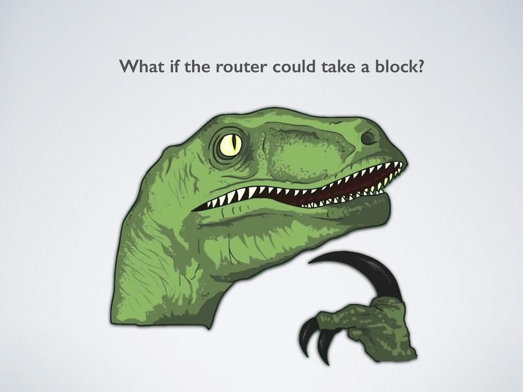 What if the router could take a block?