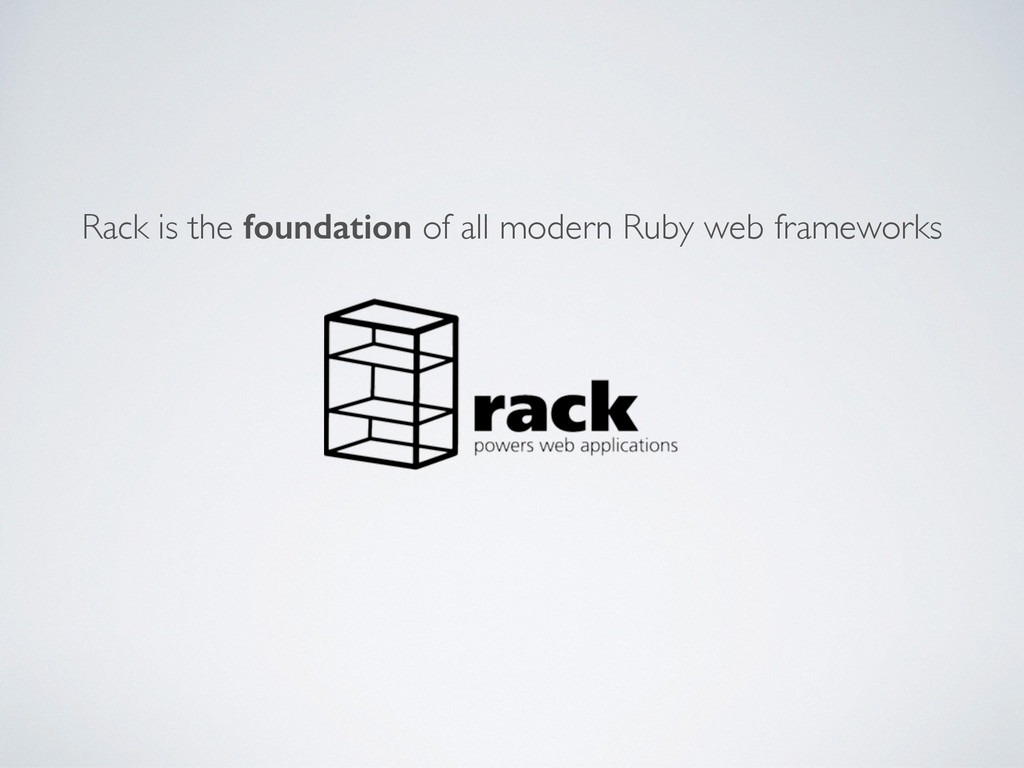 Rack is the foundation of all modern Ruby web f...