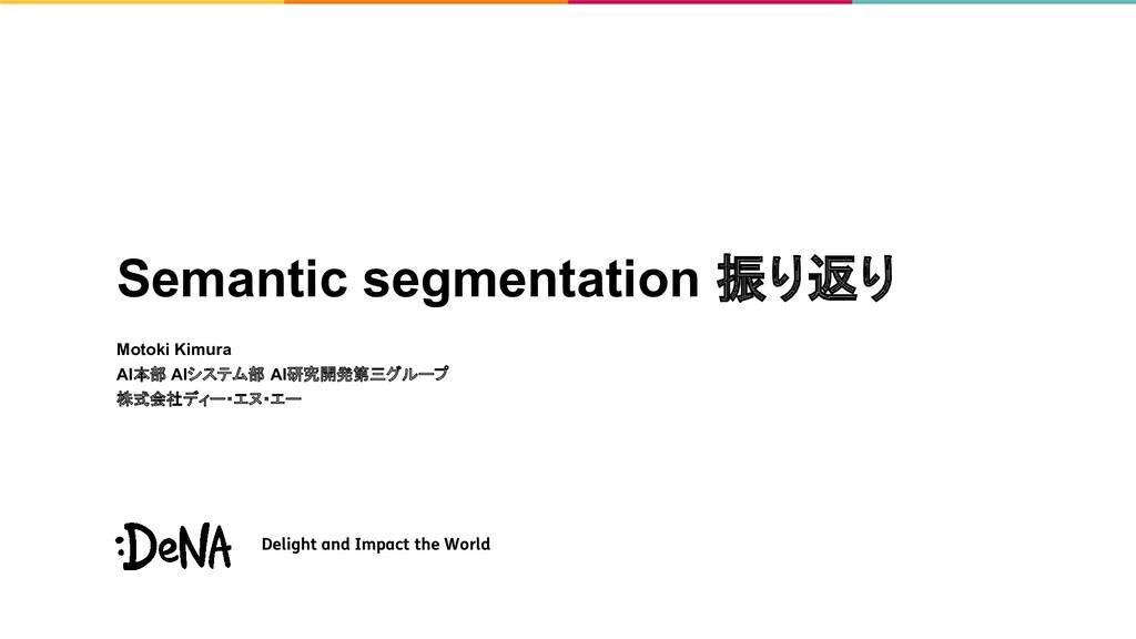Semantic segmentation 振り返り Motoki Kimura AI本部 A...