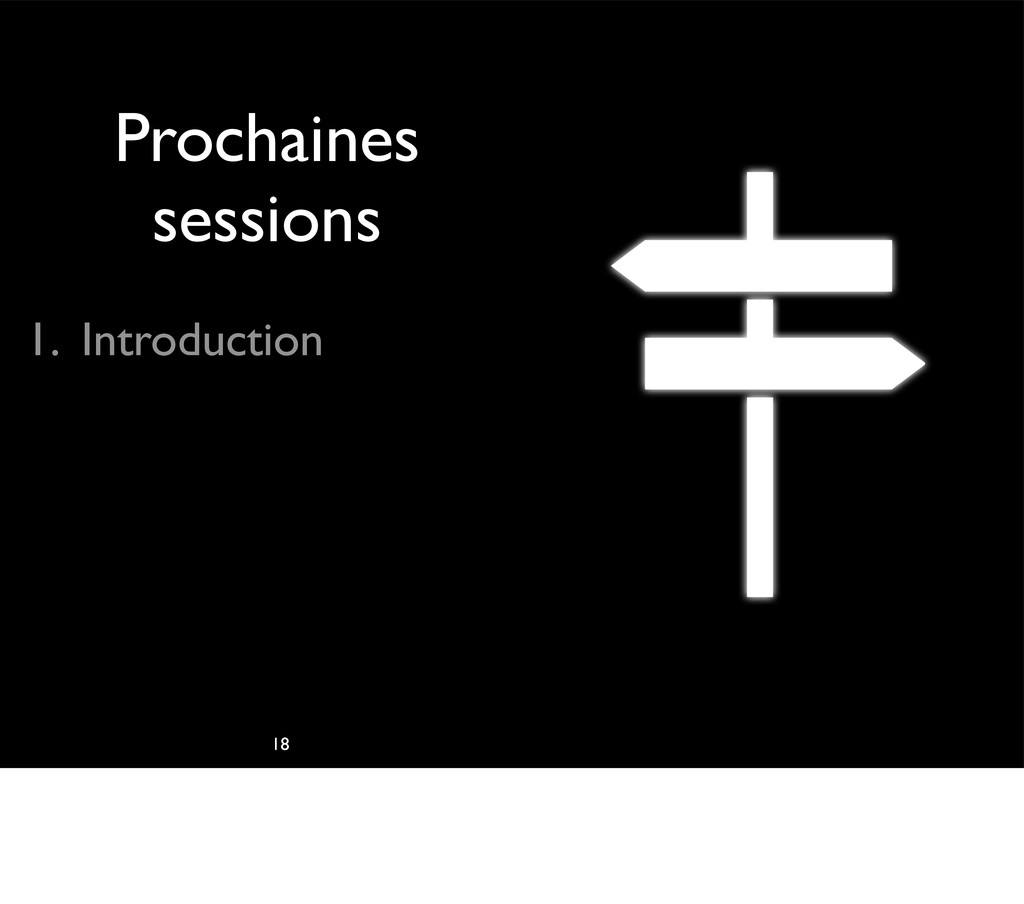 Prochaines sessions 1. Introduction 18