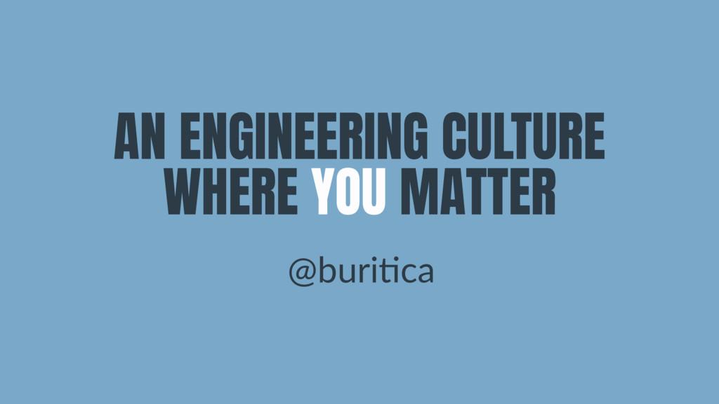 AN ENGINEERING CULTURE WHERE YOU MATTER @buri&ca