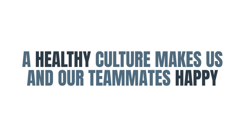 A HEALTHY CULTURE MAKES US AND OUR TEAMMATES HA...