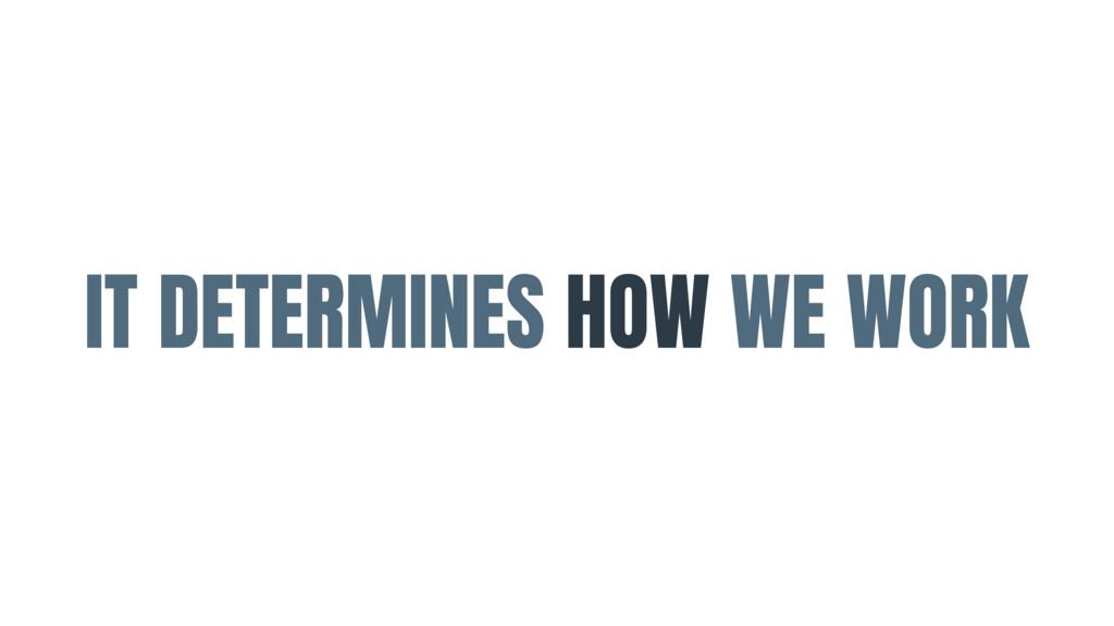 IT DETERMINES HOW WE WORK
