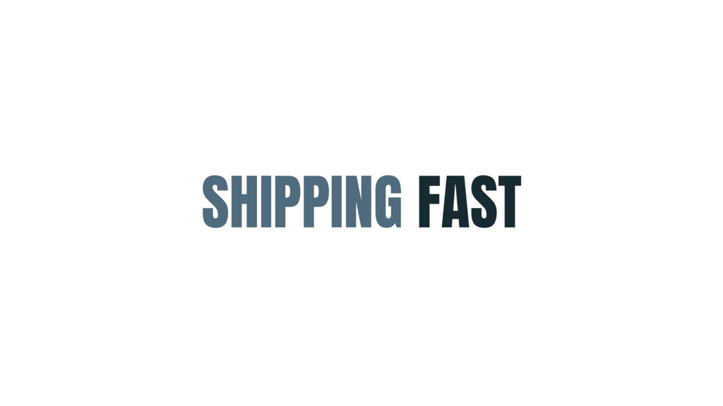 SHIPPING FAST