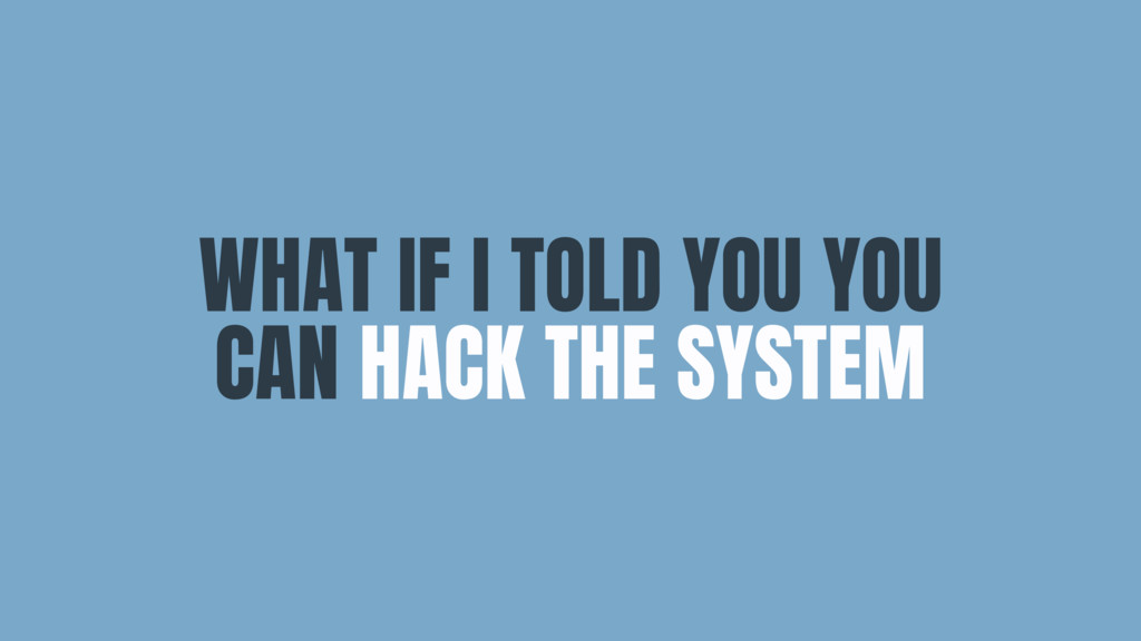 WHAT IF I TOLD YOU YOU CAN HACK THE SYSTEM