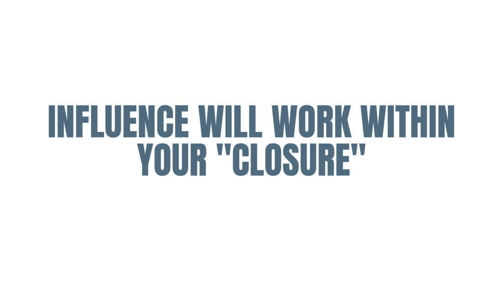 """INFLUENCE WILL WORK WITHIN YOUR """"CLOSURE"""""""