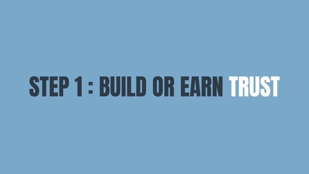 STEP 1 : BUILD OR EARN TRUST