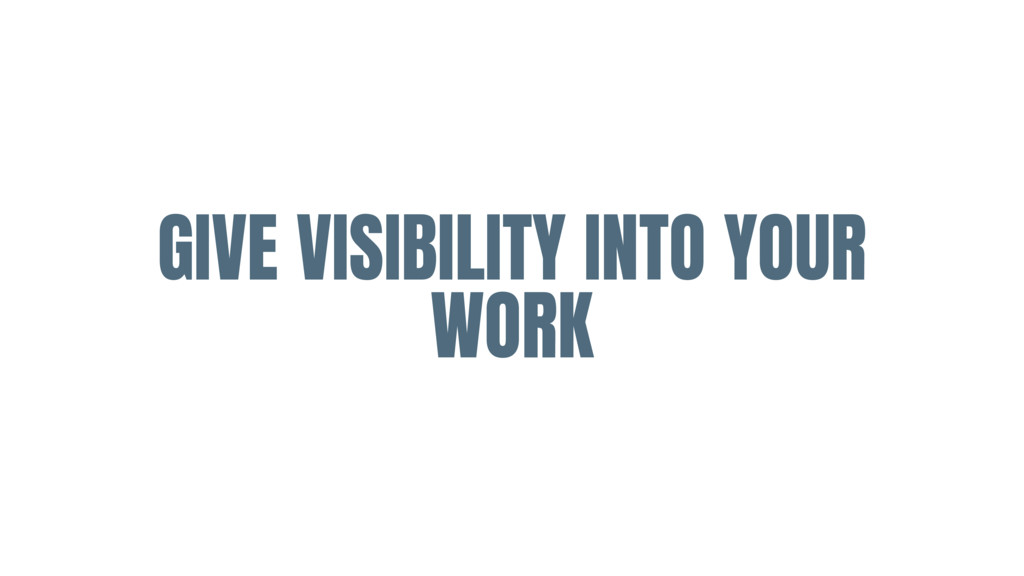 GIVE VISIBILITY INTO YOUR WORK