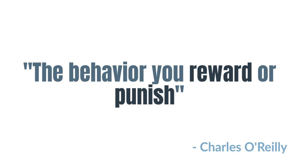 """The behavior you reward or punish"" - Charles O..."