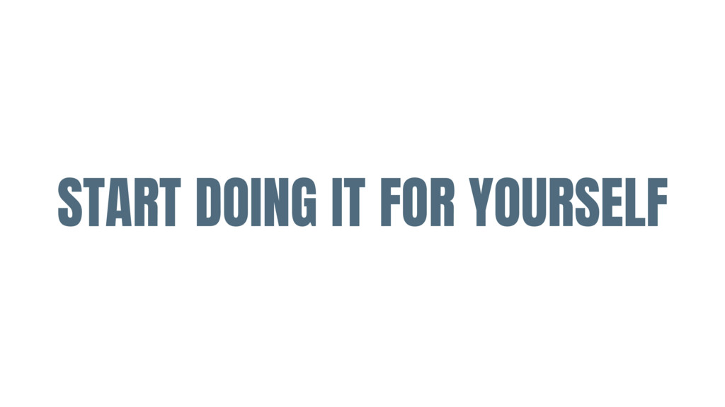 START DOING IT FOR YOURSELF