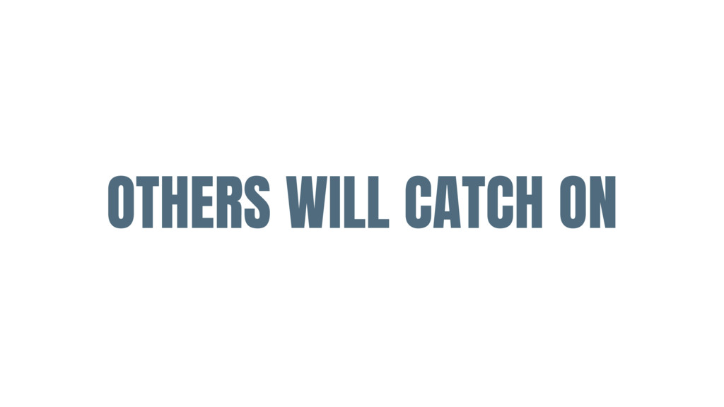OTHERS WILL CATCH ON
