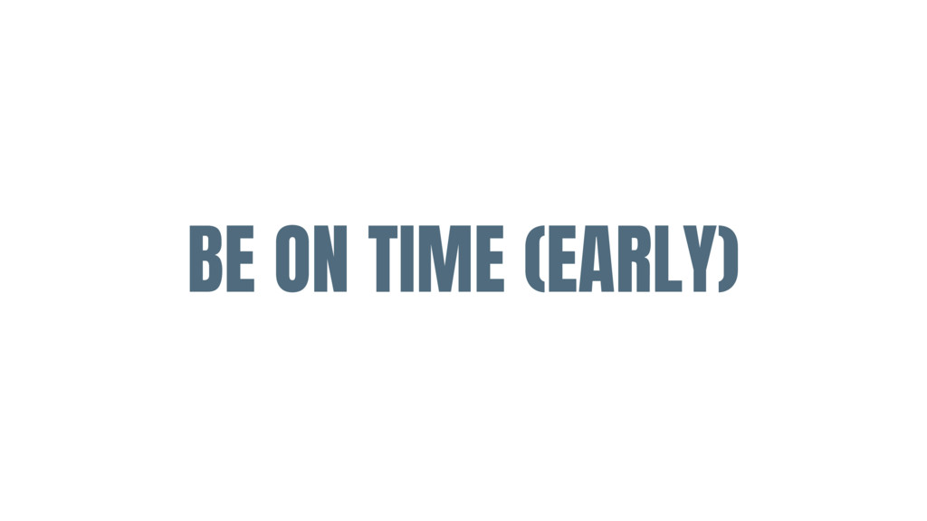 BE ON TIME (EARLY)