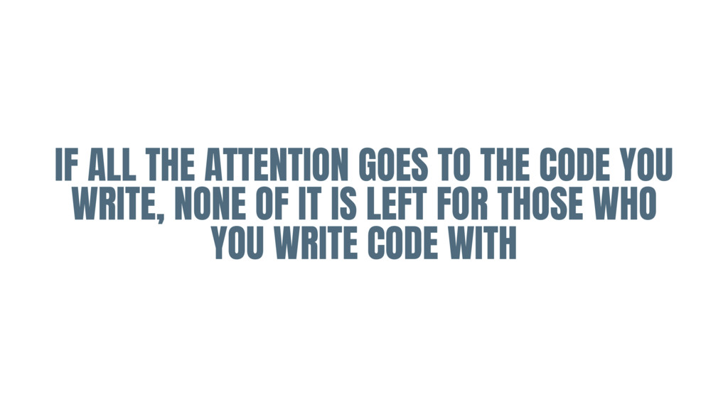 IF ALL THE ATTENTION GOES TO THE CODE YOU WRITE...