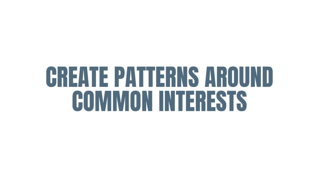 CREATE PATTERNS AROUND COMMON INTERESTS