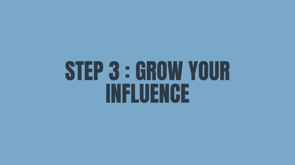 STEP 3 : GROW YOUR INFLUENCE